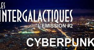 Les Intergalactiques, l'émission 100% Science-fiction spéciale «Cyberpunk»